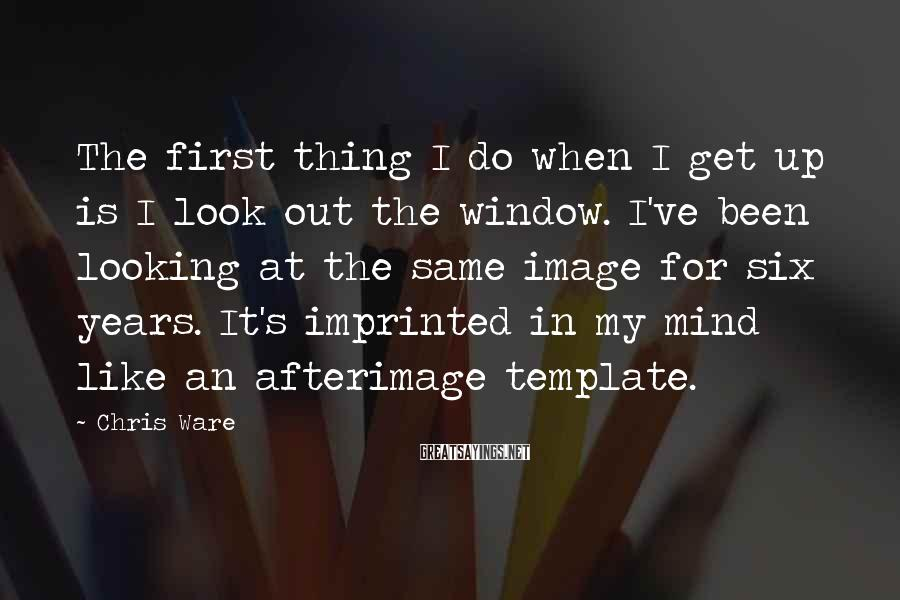 Chris Ware Sayings: The first thing I do when I get up is I look out the window.