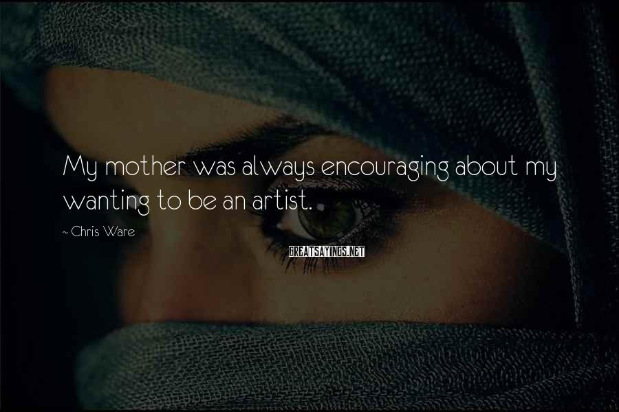 Chris Ware Sayings: My mother was always encouraging about my wanting to be an artist.