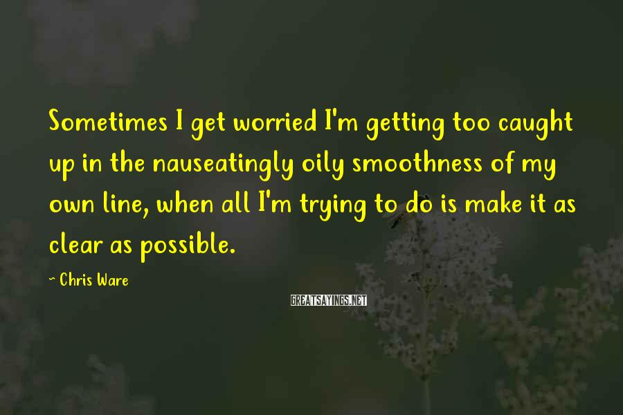 Chris Ware Sayings: Sometimes I get worried I'm getting too caught up in the nauseatingly oily smoothness of