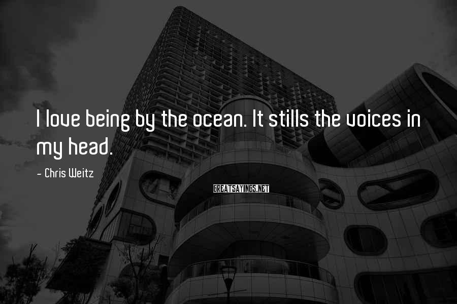Chris Weitz Sayings: I love being by the ocean. It stills the voices in my head.