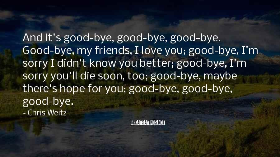 Chris Weitz Sayings: And it's good-bye, good-bye, good-bye. Good-bye, my friends, I love you; good-bye, I'm sorry I