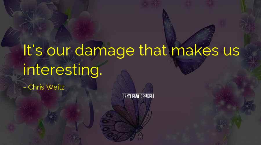 Chris Weitz Sayings: It's our damage that makes us interesting.
