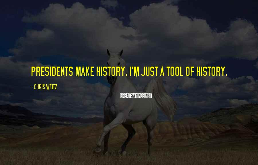 Chris Weitz Sayings: Presidents make history. I'm just a tool of history.