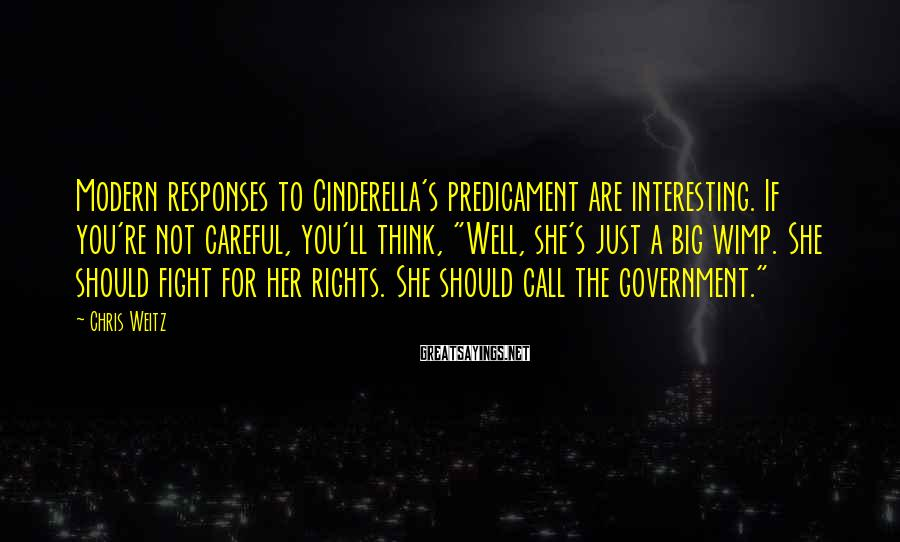 """Chris Weitz Sayings: Modern responses to Cinderella's predicament are interesting. If you're not careful, you'll think, """"Well, she's"""
