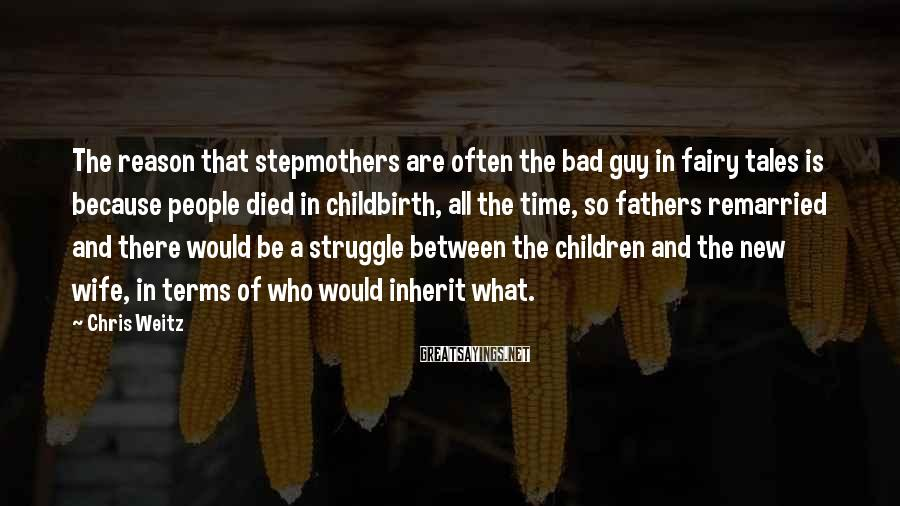Chris Weitz Sayings: The reason that stepmothers are often the bad guy in fairy tales is because people