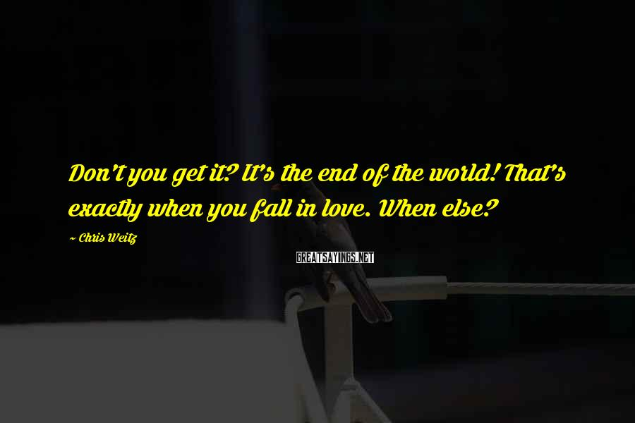 Chris Weitz Sayings: Don't you get it? It's the end of the world! That's exactly when you fall