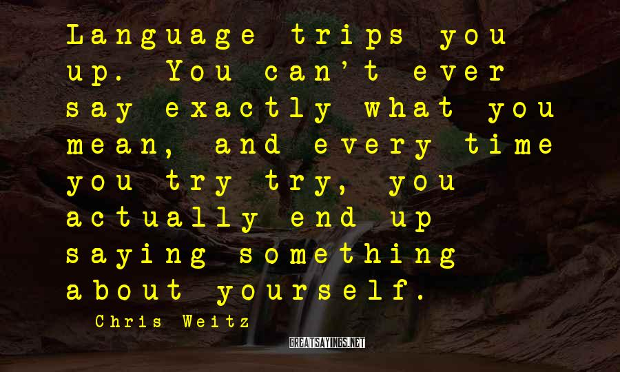 Chris Weitz Sayings: Language trips you up. You can't ever say exactly what you mean, and every time