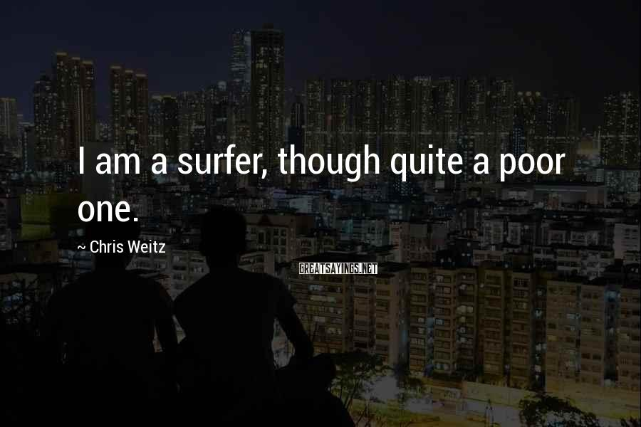 Chris Weitz Sayings: I am a surfer, though quite a poor one.