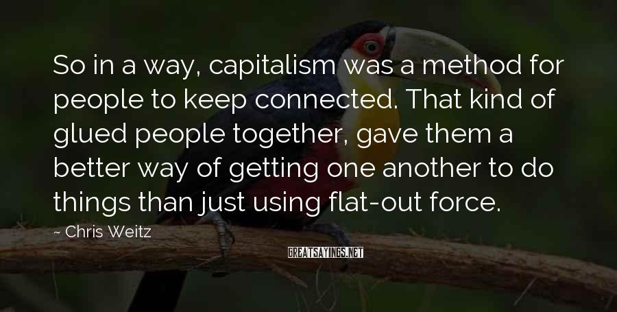 Chris Weitz Sayings: So in a way, capitalism was a method for people to keep connected. That kind