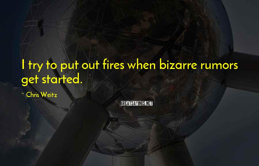 Chris Weitz Sayings: I try to put out fires when bizarre rumors get started.