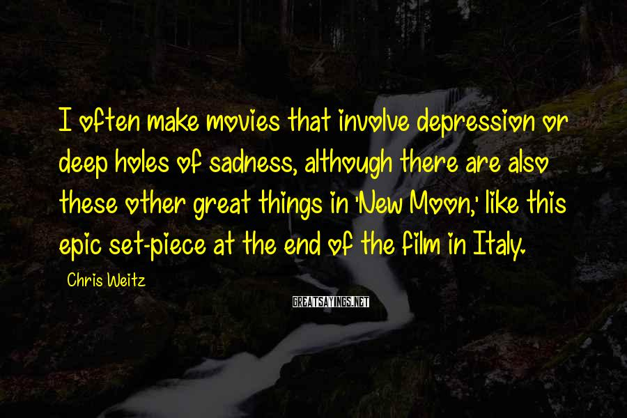 Chris Weitz Sayings: I often make movies that involve depression or deep holes of sadness, although there are