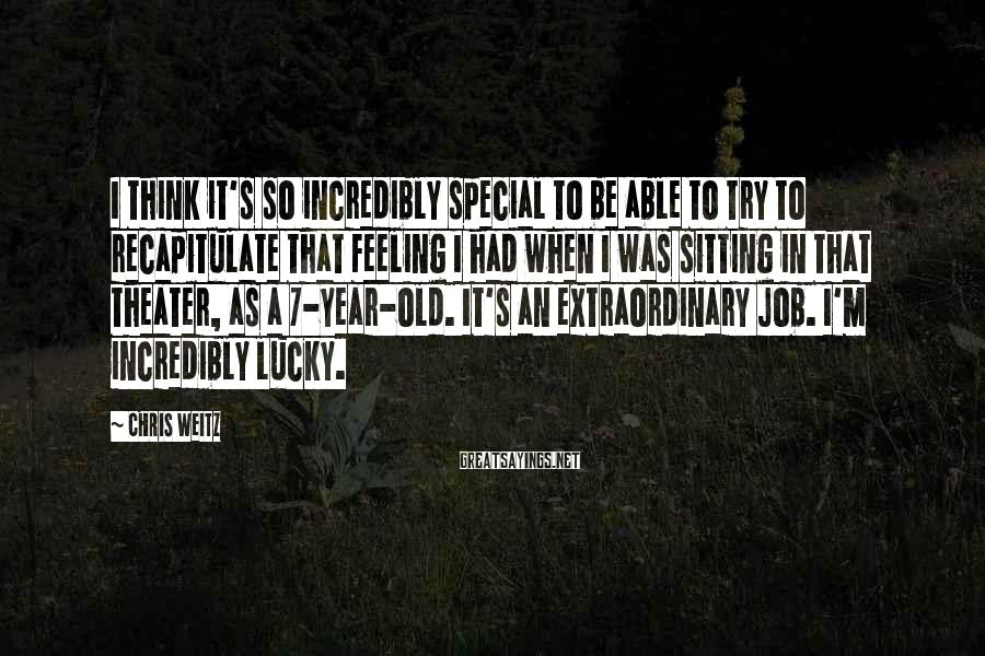 Chris Weitz Sayings: I think it's so incredibly special to be able to try to recapitulate that feeling