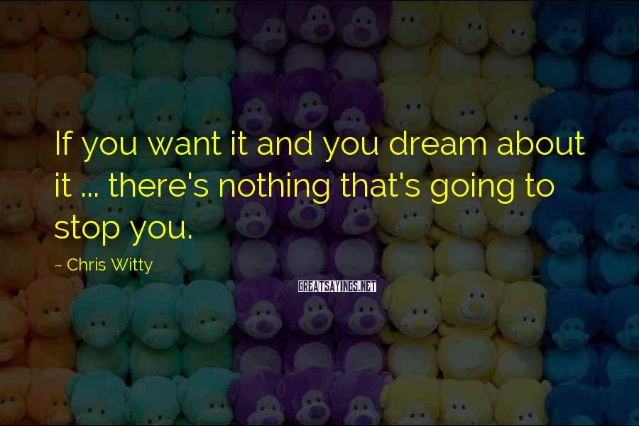 Chris Witty Sayings: If you want it and you dream about it ... there's nothing that's going to