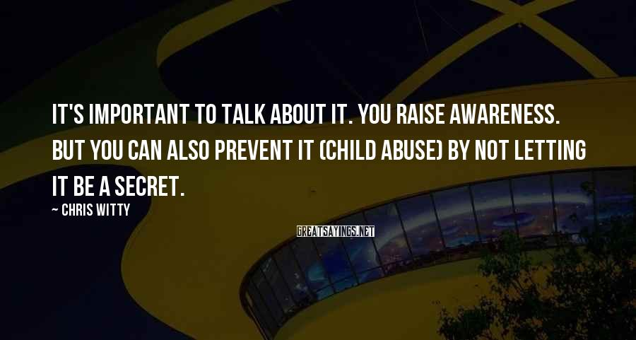 Chris Witty Sayings: It's important to talk about it. You raise awareness. But you can also prevent it