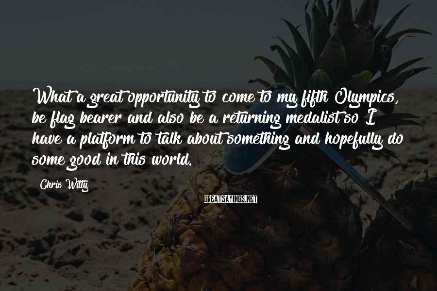 Chris Witty Sayings: What a great opportunity to come to my fifth Olympics, be flag bearer and also