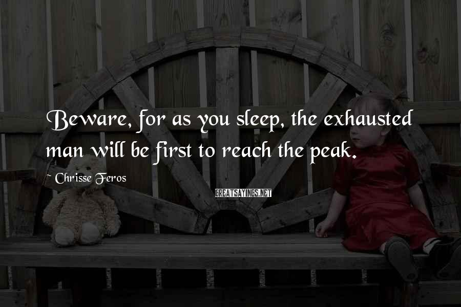 Chrisse Feros Sayings: Beware, for as you sleep, the exhausted man will be first to reach the peak.