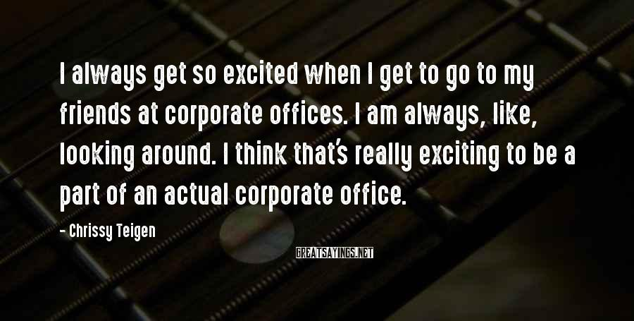 Chrissy Teigen Sayings: I always get so excited when I get to go to my friends at corporate