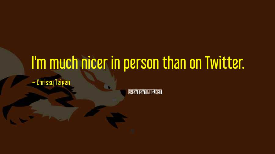 Chrissy Teigen Sayings: I'm much nicer in person than on Twitter.