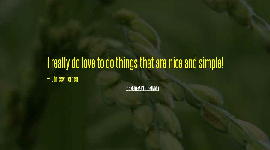 Chrissy Teigen Sayings: I really do love to do things that are nice and simple!