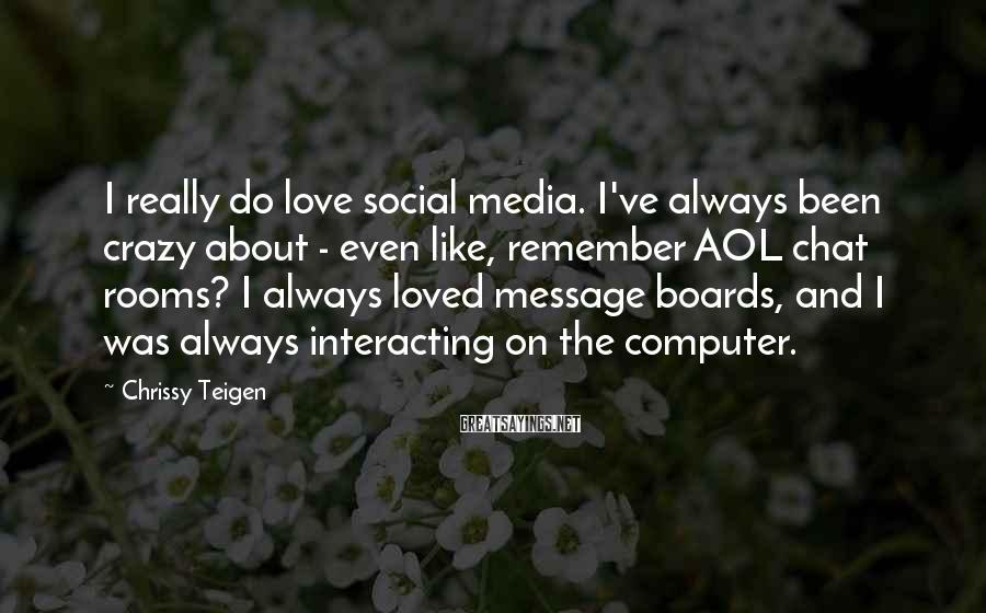 Chrissy Teigen Sayings: I really do love social media. I've always been crazy about - even like, remember