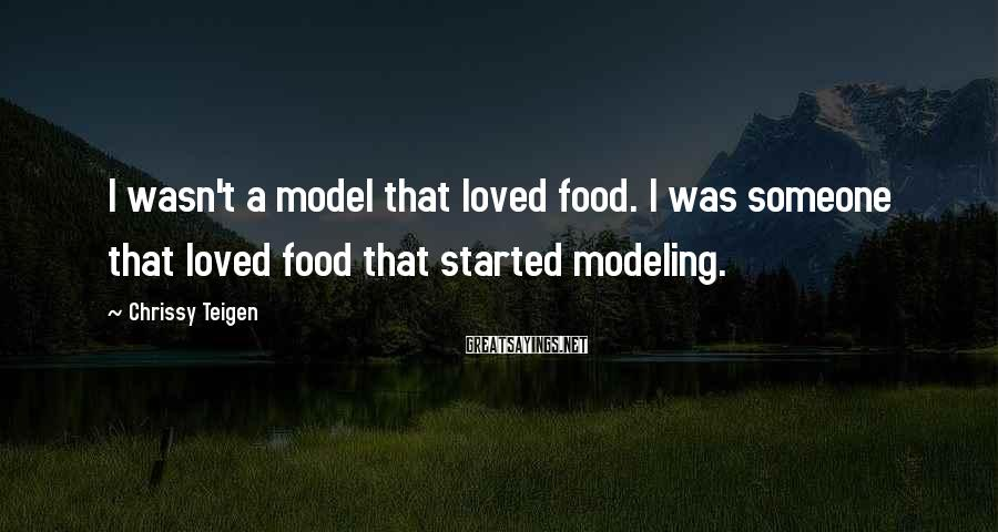 Chrissy Teigen Sayings: I wasn't a model that loved food. I was someone that loved food that started