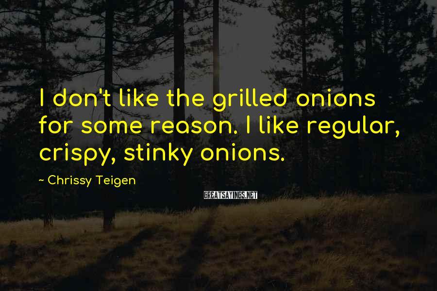 Chrissy Teigen Sayings: I don't like the grilled onions for some reason. I like regular, crispy, stinky onions.