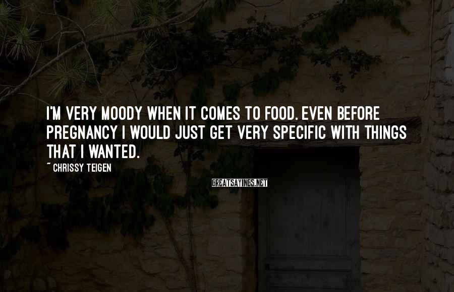 Chrissy Teigen Sayings: I'm very moody when it comes to food. Even before pregnancy I would just get