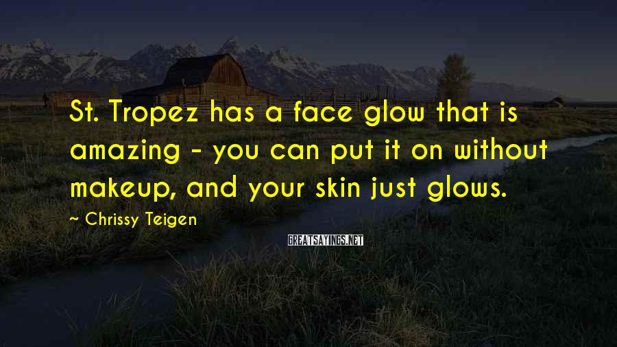 Chrissy Teigen Sayings: St. Tropez has a face glow that is amazing - you can put it on