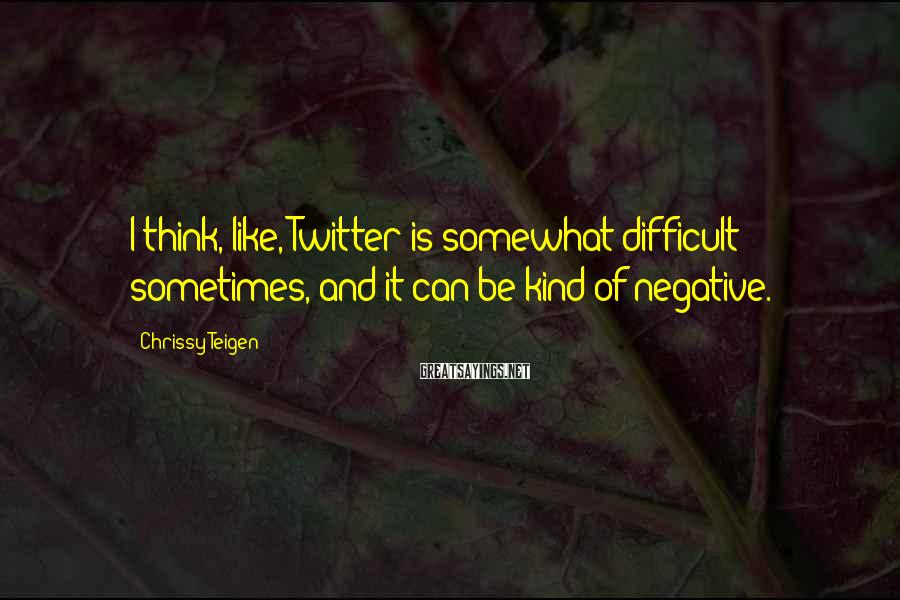 Chrissy Teigen Sayings: I think, like, Twitter is somewhat difficult sometimes, and it can be kind of negative.
