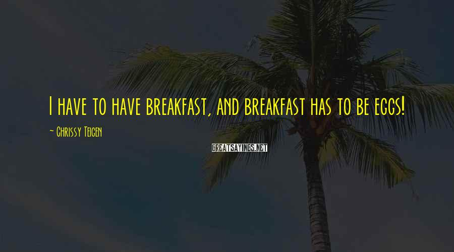 Chrissy Teigen Sayings: I have to have breakfast, and breakfast has to be eggs!