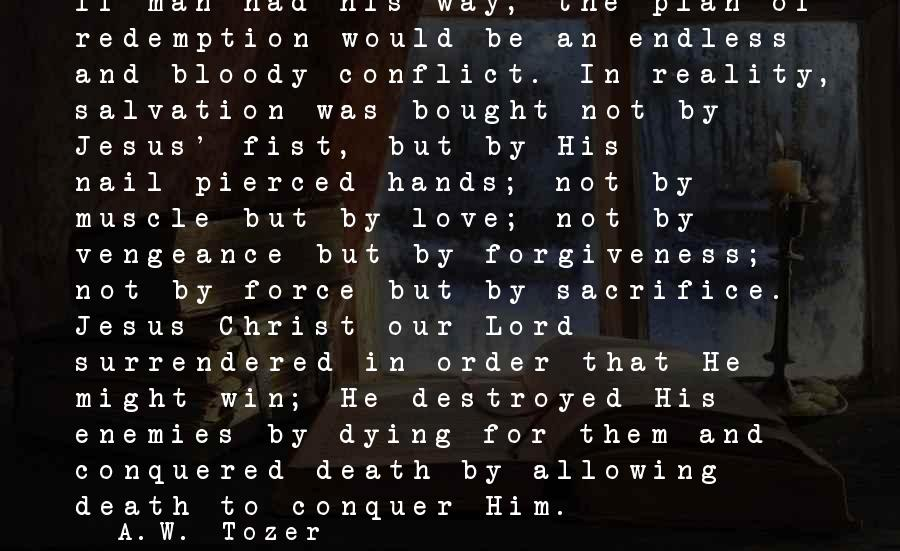 Christ Love Sayings By A.W. Tozer: If man had his way, the plan of redemption would be an endless and bloody