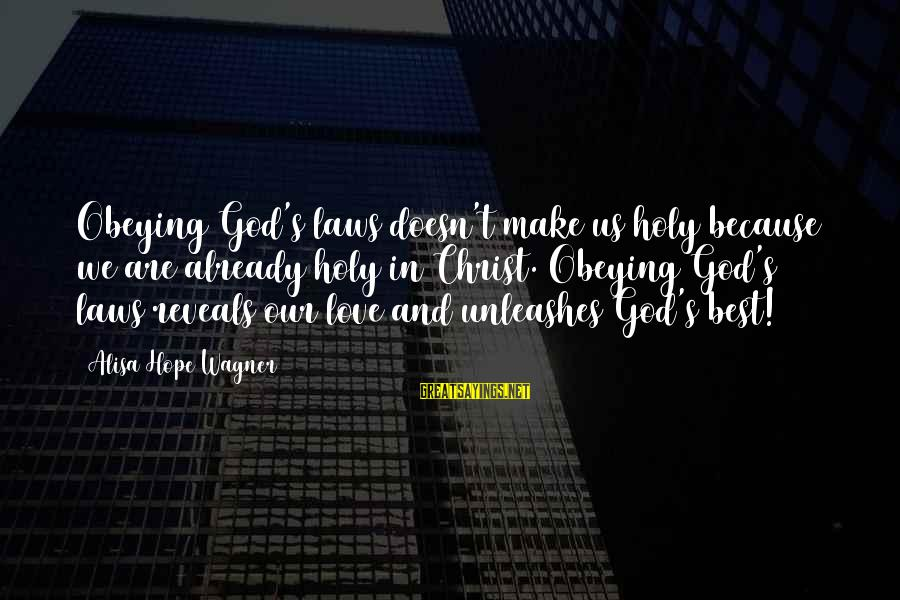 Christ Love Sayings By Alisa Hope Wagner: Obeying God's laws doesn't make us holy because we are already holy in Christ. Obeying