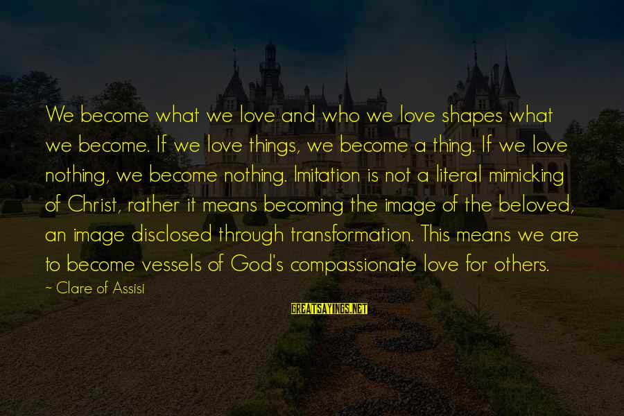 Christ Love Sayings By Clare Of Assisi: We become what we love and who we love shapes what we become. If we