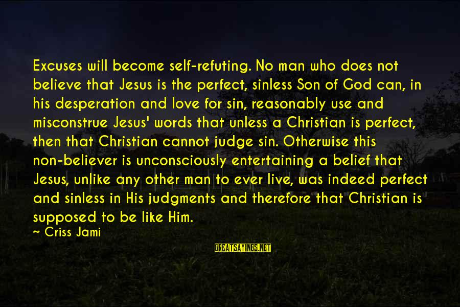 Christ Love Sayings By Criss Jami: Excuses will become self-refuting. No man who does not believe that Jesus is the perfect,