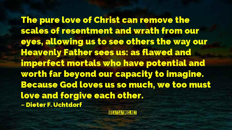 Christ Love Sayings By Dieter F. Uchtdorf: The pure love of Christ can remove the scales of resentment and wrath from our