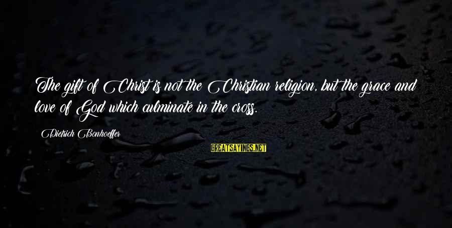 Christ Love Sayings By Dietrich Bonhoeffer: The gift of Christ is not the Christian religion, but the grace and love of