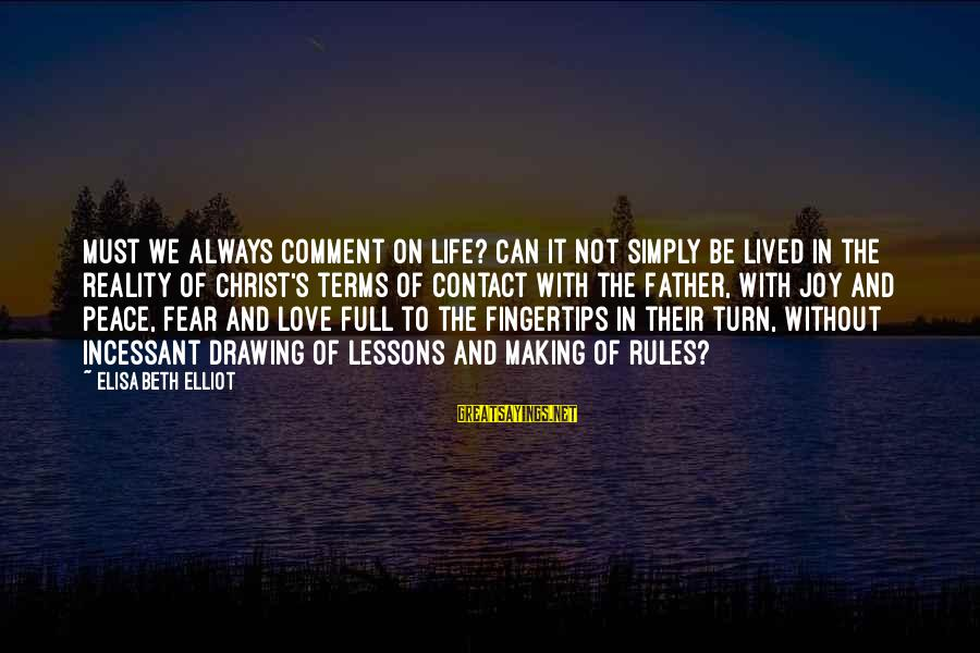 Christ Love Sayings By Elisabeth Elliot: Must we always comment on life? Can it not simply be lived in the reality