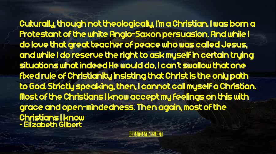 Christ Love Sayings By Elizabeth Gilbert: Culturally, though not theologically, I'm a Christian. I was born a Protestant of the white