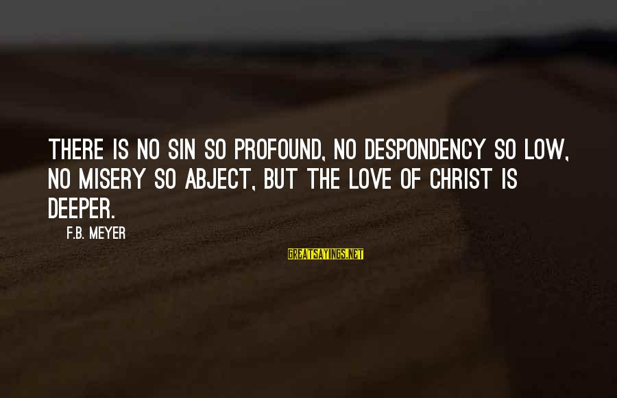 Christ Love Sayings By F.B. Meyer: There is no sin so profound, no despondency so low, no misery so abject, but