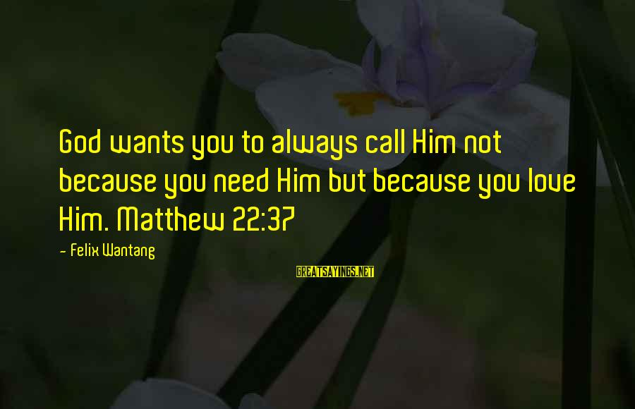 Christ Love Sayings By Felix Wantang: God wants you to always call Him not because you need Him but because you