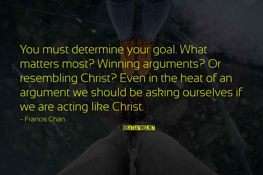 Christ Love Sayings By Francis Chan: You must determine your goal. What matters most? Winning arguments? Or resembling Christ? Even in