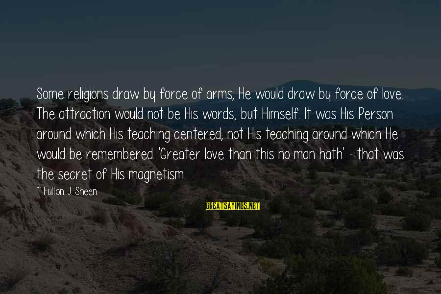 Christ Love Sayings By Fulton J. Sheen: Some religions draw by force of arms; He would draw by force of love. The