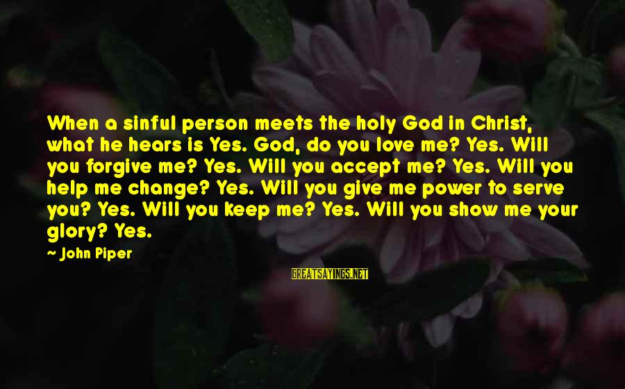 Christ Love Sayings By John Piper: When a sinful person meets the holy God in Christ, what he hears is Yes.