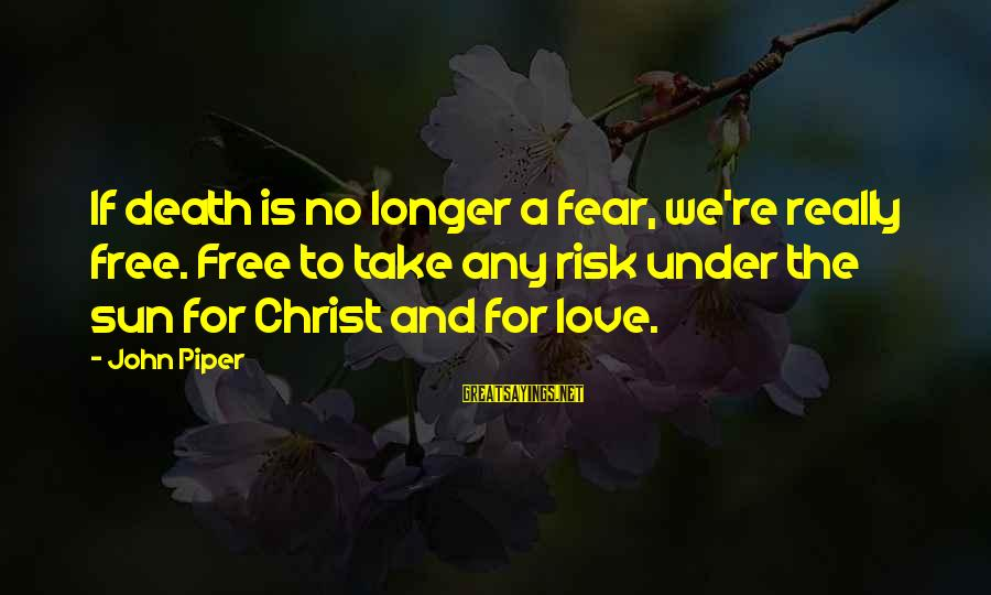 Christ Love Sayings By John Piper: If death is no longer a fear, we're really free. Free to take any risk