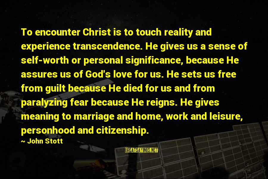 Christ Love Sayings By John Stott: To encounter Christ is to touch reality and experience transcendence. He gives us a sense