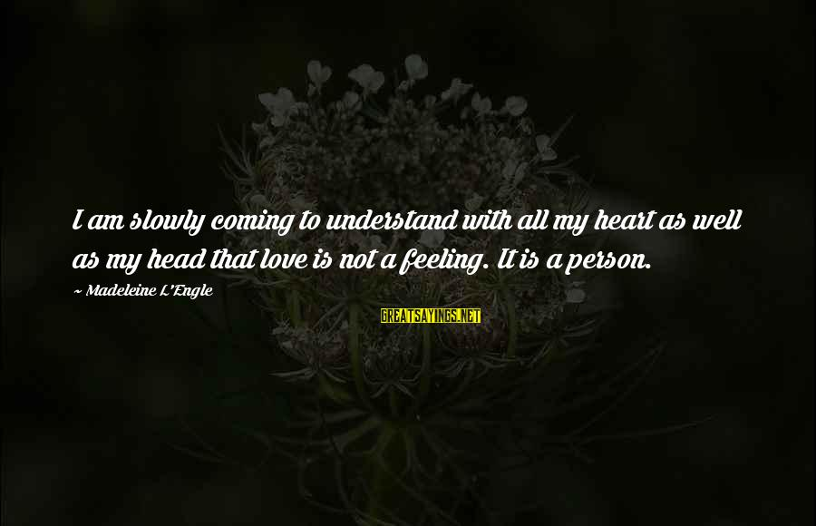 Christ Love Sayings By Madeleine L'Engle: I am slowly coming to understand with all my heart as well as my head