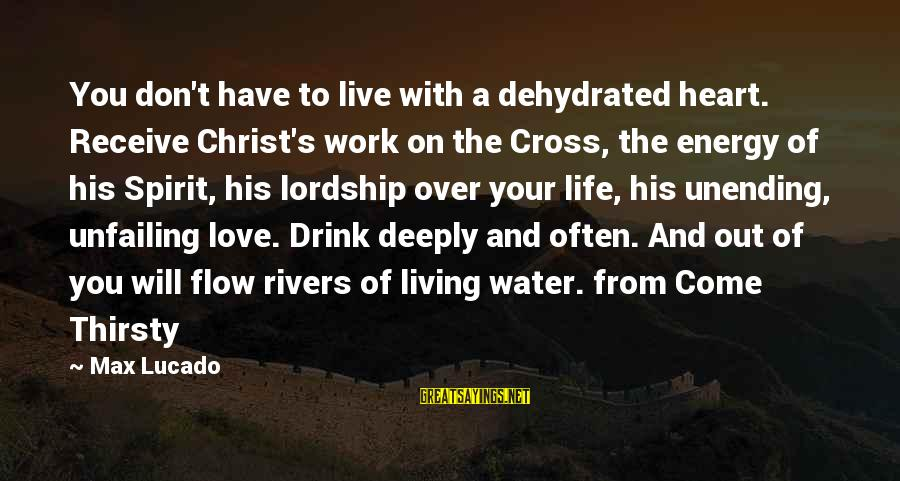 Christ Love Sayings By Max Lucado: You don't have to live with a dehydrated heart. Receive Christ's work on the Cross,
