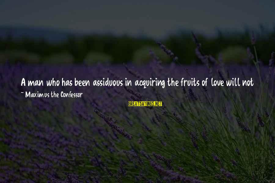 Christ Love Sayings By Maximus The Confessor: A man who has been assiduous in acquiring the fruits of love will not cease
