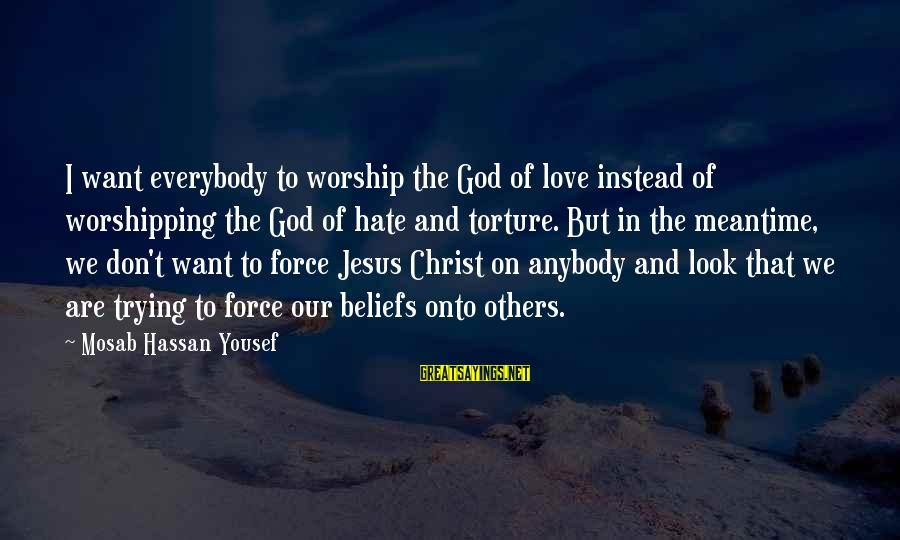 Christ Love Sayings By Mosab Hassan Yousef: I want everybody to worship the God of love instead of worshipping the God of