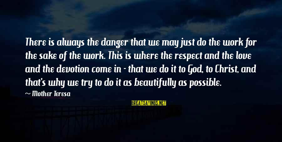Christ Love Sayings By Mother Teresa: There is always the danger that we may just do the work for the sake